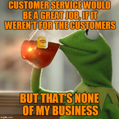 But Thats None Of My Business Meme | CUSTOMER SERVICE WOULD BE A GREAT JOB, IF IT WEREN'T FOR THE CUSTOMERS BUT THAT'S NONE OF MY BUSINESS | image tagged in memes,but thats none of my business,kermit the frog | made w/ Imgflip meme maker