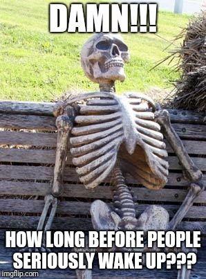 Waiting Skeleton Meme | DAMN!!! HOW LONG BEFORE PEOPLE SERIOUSLY WAKE UP??? | image tagged in memes,waiting skeleton | made w/ Imgflip meme maker