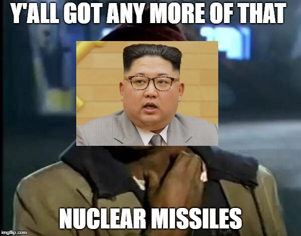 Y'all Got Any More Of That | Y'ALL GOT ANY MORE OF THAT NUCLEAR MISSILES | image tagged in memes,y'all got any more of that,doctordoomsday180,funny,kim jong un,north korea | made w/ Imgflip meme maker