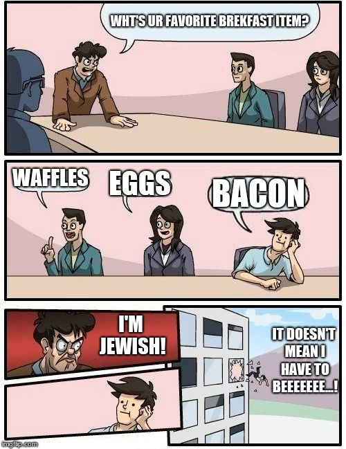 Brekfast items meeting. |  WHT'S UR FAVORITE BREKFAST ITEM? WAFFLES; EGGS; BACON; I'M JEWISH! IT DOESN'T MEAN I HAVE TO BEEEEEEE...! | image tagged in memes,boardroom meeting suggestion,brekfast | made w/ Imgflip meme maker