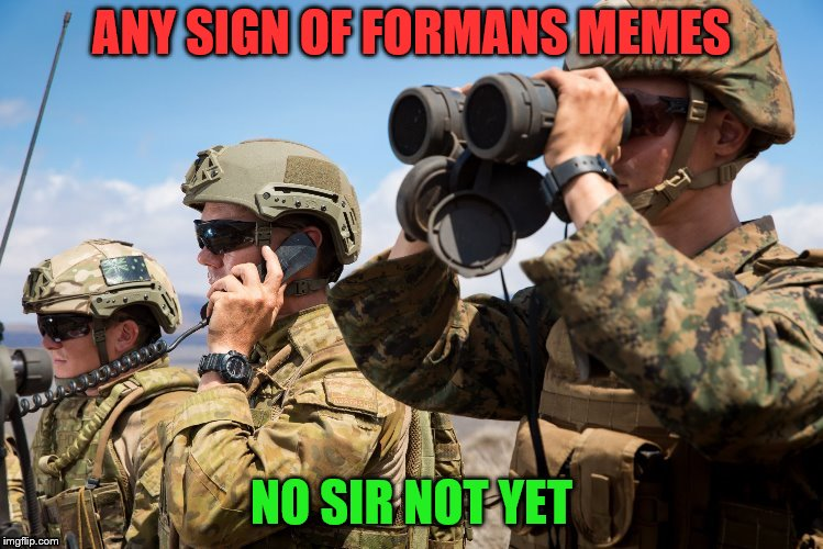 ANY SIGN OF FORMANS MEMES NO SIR NOT YET | made w/ Imgflip meme maker
