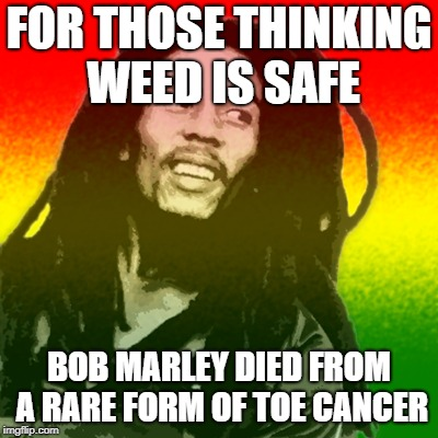 Bob Marley | FOR THOSE THINKING WEED IS SAFE BOB MARLEY DIED FROM A RARE FORM OF TOE CANCER | image tagged in weed,bob marley,toe cancer,cancer | made w/ Imgflip meme maker