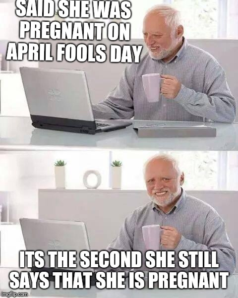 Hide the Pain Harold Meme | SAID SHE WAS PREGNANT ON APRIL FOOLS DAY ITS THE SECOND SHE STILL SAYS THAT SHE IS PREGNANT | image tagged in memes,hide the pain harold | made w/ Imgflip meme maker