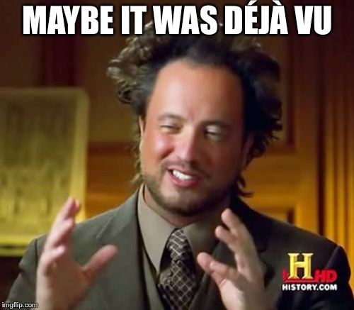 Ancient Aliens Meme | MAYBE IT WAS DÉJÀ VU | image tagged in memes,ancient aliens | made w/ Imgflip meme maker