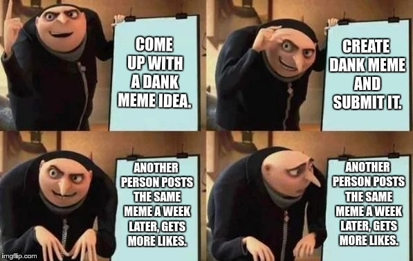 Gru's Plan | COME UP WITH A DANK MEME IDEA. CREATE DANK MEME AND SUBMIT IT. ANOTHER PERSON POSTS THE SAME MEME A WEEK LATER, GETS MORE LIKES. ANOTHER PER | image tagged in gru's plan | made w/ Imgflip meme maker