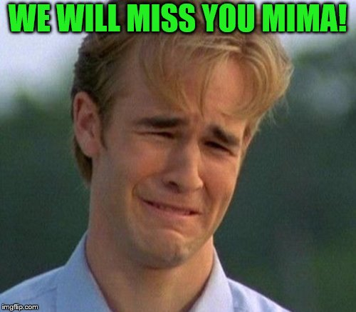 WE WILL MISS YOU MIMA! | made w/ Imgflip meme maker