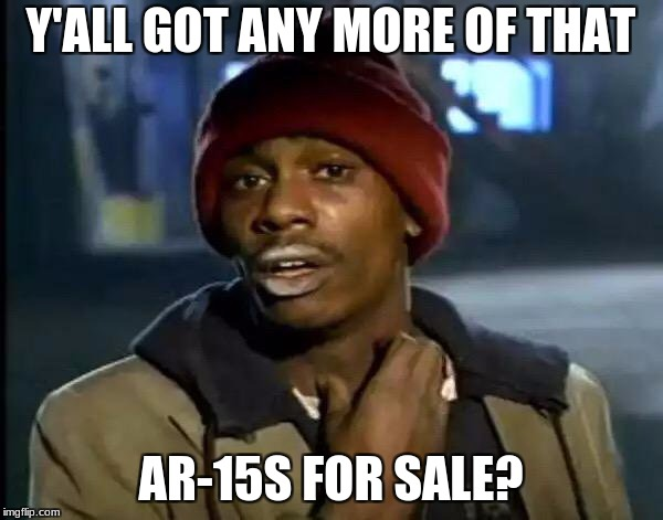 Y'all Got Any More Of That Meme | Y'ALL GOT ANY MORE OF THAT AR-15S FOR SALE? | image tagged in memes,y'all got any more of that | made w/ Imgflip meme maker