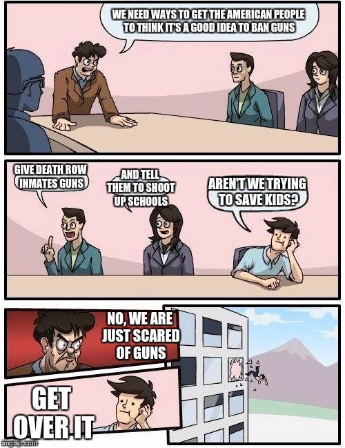 The Real reason | WE NEED WAYS TO GET THE AMERICAN PEOPLE TO THINK IT'S A GOOD IDEA TO BAN GUNS GIVE DEATH ROW INMATES GUNS AND TELL THEM TO SHOOT UP SCHOOLS  | image tagged in memes,boardroom meeting suggestion,guns | made w/ Imgflip meme maker