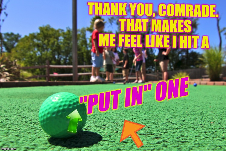 "THANK YOU, COMRADE.  THAT MAKES ME FEEL LIKE I HIT A ""PUT IN"" ONE 