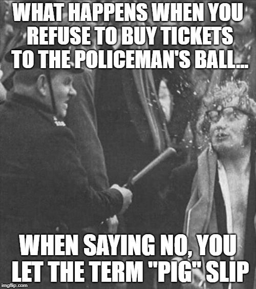 "WHAT HAPPENS WHEN YOU REFUSE TO BUY TICKETS TO THE POLICEMAN'S BALL... WHEN SAYING NO, YOU LET THE TERM ""PIG"" SLIP 