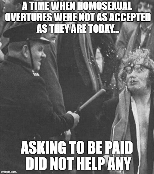 A TIME WHEN HOMOSEXUAL OVERTURES WERE NOT AS ACCEPTED AS THEY ARE TODAY... ASKING TO BE PAID DID NOT HELP ANY | image tagged in cops | made w/ Imgflip meme maker