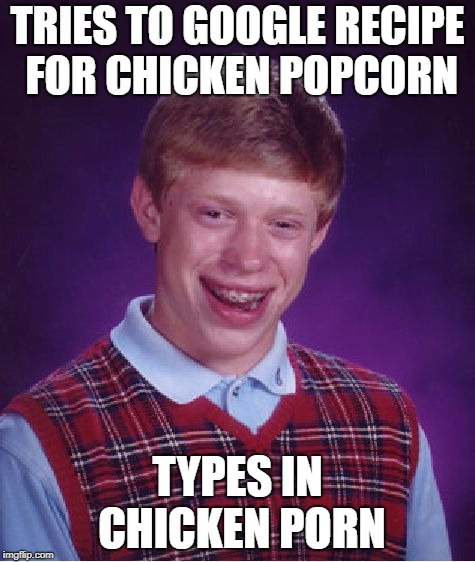 Chicken Week, April 2-8, a JBmemegeek & giveuahint event! | TRIES TO GOOGLE RECIPE FOR CHICKEN POPCORN TYPES IN CHICKEN PORN | image tagged in memes,bad luck brian,chicken week | made w/ Imgflip meme maker