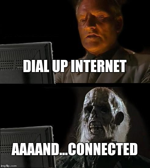 Ill Just Wait Here Meme | DIAL UP INTERNET AAAAND...CONNECTED | image tagged in memes,ill just wait here | made w/ Imgflip meme maker