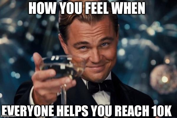 Leonardo Dicaprio Cheers Meme | HOW YOU FEEL WHEN EVERYONE HELPS YOU REACH 10K | image tagged in memes,leonardo dicaprio cheers | made w/ Imgflip meme maker