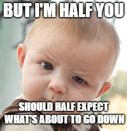 Skeptical Baby Meme | BUT I'M HALF YOU SHOULD HALF EXPECT WHAT'S ABOUT TO GO DOWN | image tagged in memes,skeptical baby | made w/ Imgflip meme maker