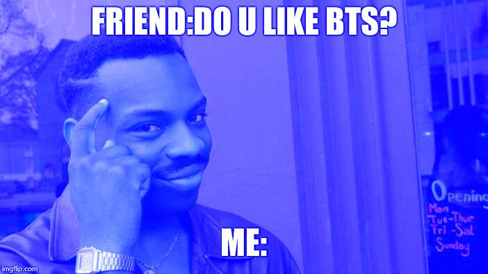 Roll Safe Think About It Meme | FRIEND:DO U LIKE BTS? ME: | image tagged in memes,roll safe think about it | made w/ Imgflip meme maker