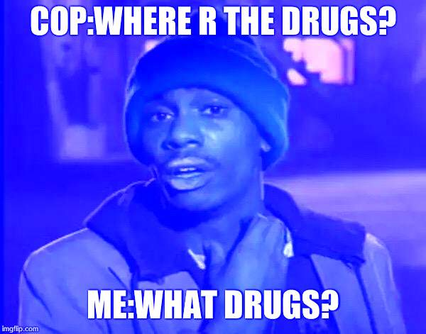 Y'all Got Any More Of That Meme | COP:WHERE R THE DRUGS? ME:WHAT DRUGS? | image tagged in memes,y'all got any more of that | made w/ Imgflip meme maker