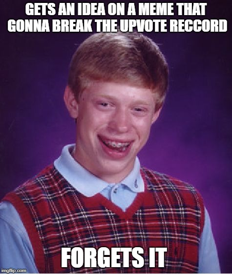 that happens to me a lot and what is the most upvote meme on imgflip | GETS AN IDEA ON A MEME THAT GONNA BREAK THE UPVOTE RECCORD FORGETS IT | image tagged in memes,bad luck brian,ssby,upvote,upvote troll,funny | made w/ Imgflip meme maker