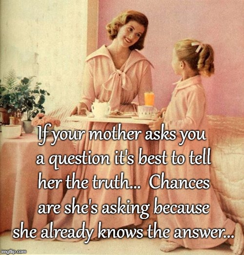 Mama knows... | If your mother asks you a question it's best to tell her the truth...  Chances are she's asking because she already knows the answer... | image tagged in mother,question,truth,already knows,answer | made w/ Imgflip meme maker