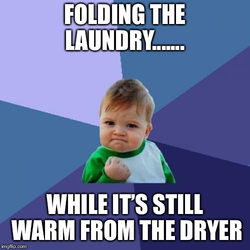 Success Kid Meme | FOLDING THE LAUNDRY....... WHILE IT'S STILL WARM FROM THE DRYER | image tagged in memes,success kid | made w/ Imgflip meme maker