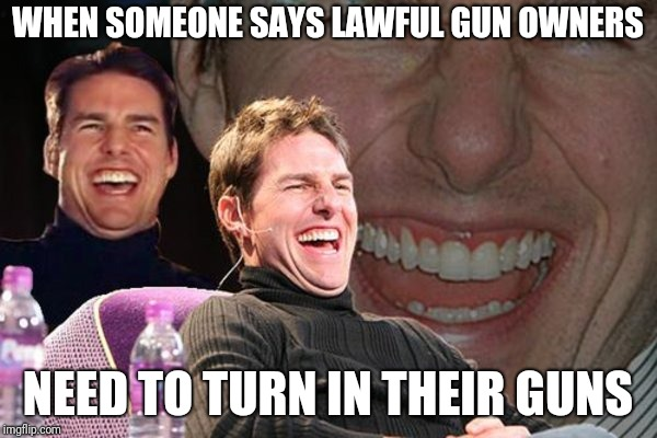 gun confiscation | WHEN SOMEONE SAYS LAWFUL GUN OWNERS NEED TO TURN IN THEIR GUNS | image tagged in tom cruise | made w/ Imgflip meme maker