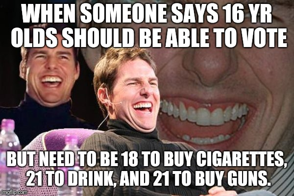 crazy tom | WHEN SOMEONE SAYS 16 YR OLDS SHOULD BE ABLE TO VOTE BUT NEED TO BE 18 TO BUY CIGARETTES, 21 TO DRINK, AND 21 TO BUY GUNS. | image tagged in guns | made w/ Imgflip meme maker
