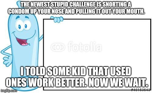 THE NEWEST STUPID CHALLENGE IS SNORTING A CONDOM UP YOUR NOSE AND PULLING IT OUT YOUR MOUTH. I TOLD SOME KID THAT USED ONES WORK BETTER. NOW | image tagged in condom,challenge | made w/ Imgflip meme maker