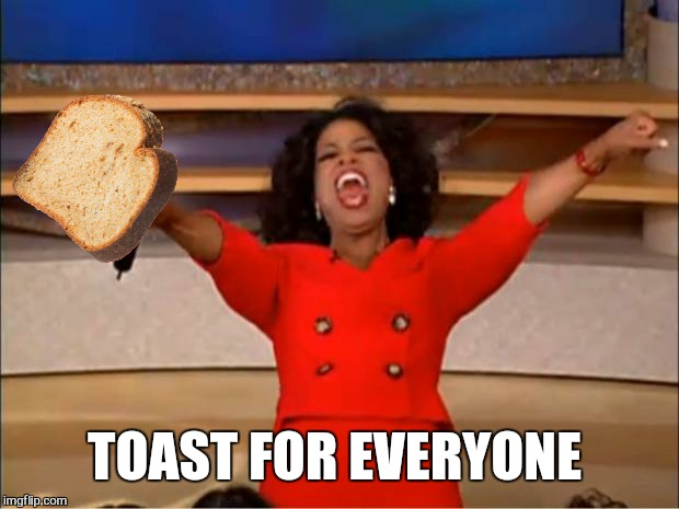Oprah You Get A Meme | TOAST FOR EVERYONE | image tagged in memes,oprah you get a | made w/ Imgflip meme maker