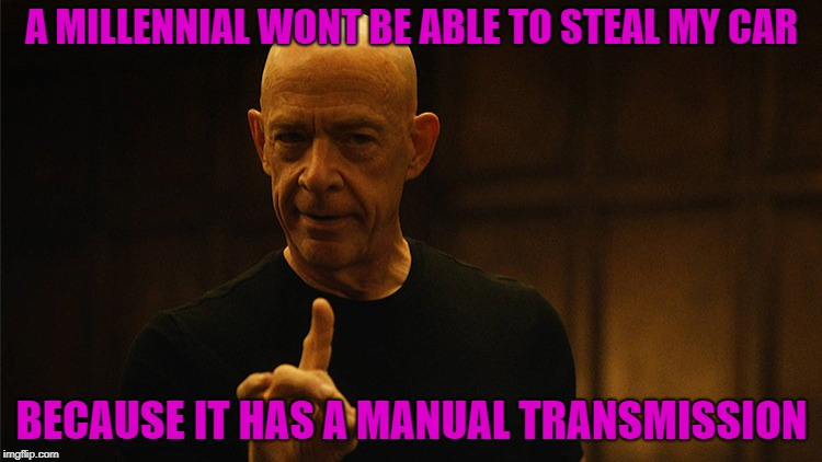 Theft prevention at its finest | A MILLENNIAL WONT BE ABLE TO STEAL MY CAR BECAUSE IT HAS A MANUAL TRANSMISSION | image tagged in jksimmons | made w/ Imgflip meme maker