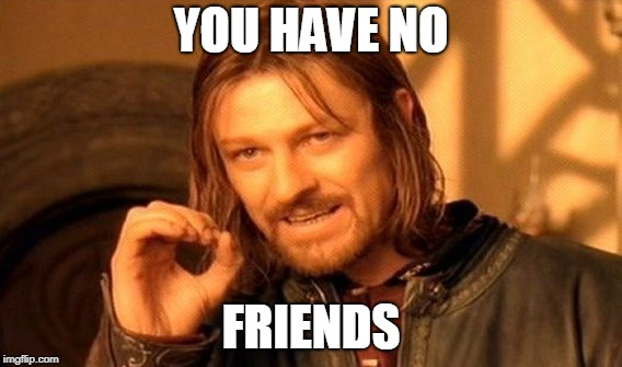 One Does Not Simply Meme | YOU HAVE NO FRIENDS | image tagged in memes,one does not simply | made w/ Imgflip meme maker