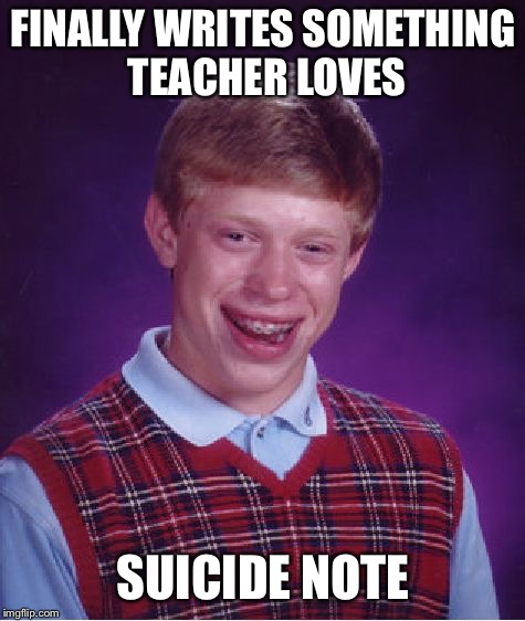 Bad Luck Brian Meme | FINALLY WRITES SOMETHING TEACHER LOVES SUICIDE NOTE | image tagged in memes,bad luck brian | made w/ Imgflip meme maker