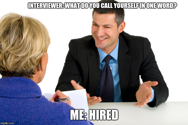 INTERVIEWER: WHAT DO YOU CALL YOURSELF IN ONE WORD? ME: HIRED | image tagged in job interview | made w/ Imgflip meme maker