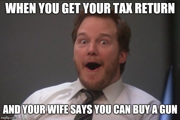 gun tac | WHEN YOU GET YOUR TAX RETURN AND YOUR WIFE SAYS YOU CAN BUY A GUN | image tagged in guns | made w/ Imgflip meme maker