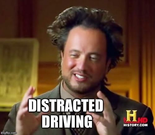 Ancient Aliens Meme | DISTRACTED DRIVING | image tagged in memes,ancient aliens | made w/ Imgflip meme maker