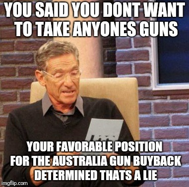 Maury Lie Detector Meme | YOU SAID YOU DONT WANT TO TAKE ANYONES GUNS YOUR FAVORABLE POSITION FOR THE AUSTRALIA GUN BUYBACK DETERMINED THATS A LIE | image tagged in memes,maury lie detector | made w/ Imgflip meme maker