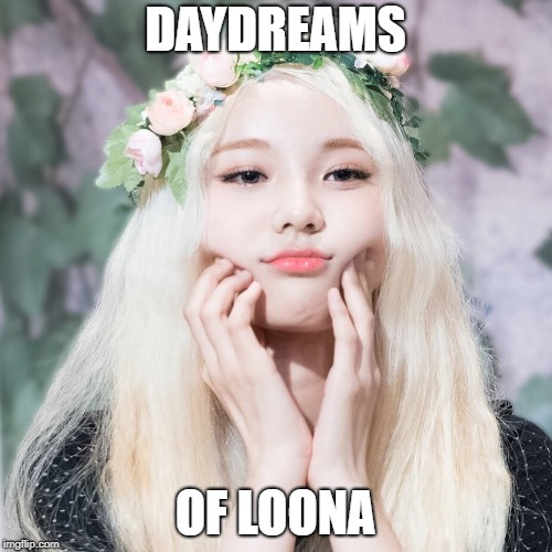 DAYDREAMS OF LOONA | made w/ Imgflip meme maker