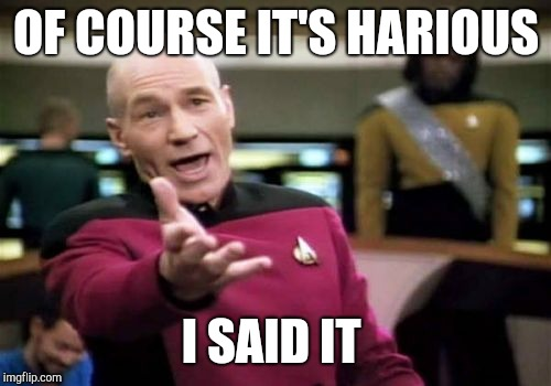 Picard Wtf Meme | OF COURSE IT'S HARIOUS I SAID IT | image tagged in memes,picard wtf | made w/ Imgflip meme maker