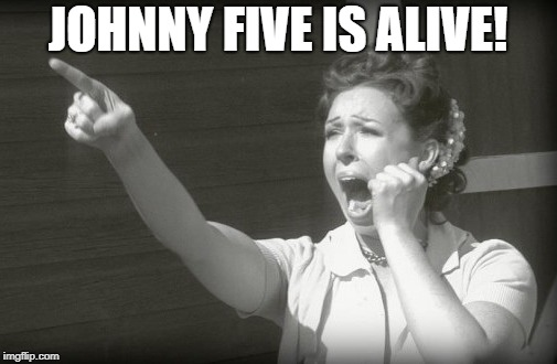 JOHNNY FIVE IS ALIVE! | made w/ Imgflip meme maker