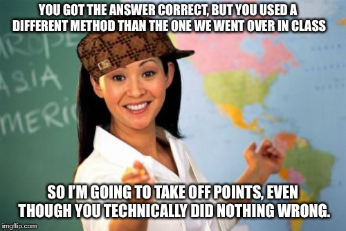 Sometimes I really hate math. | YOU GOT THE ANSWER CORRECT, BUT YOU USED A DIFFERENT METHOD THAN THE ONE WE WENT OVER IN CLASS SO I'M GOING TO TAKE OFF POINTS, EVEN THOUGH  | image tagged in memes,unhelpful high school teacher,scumbag | made w/ Imgflip meme maker