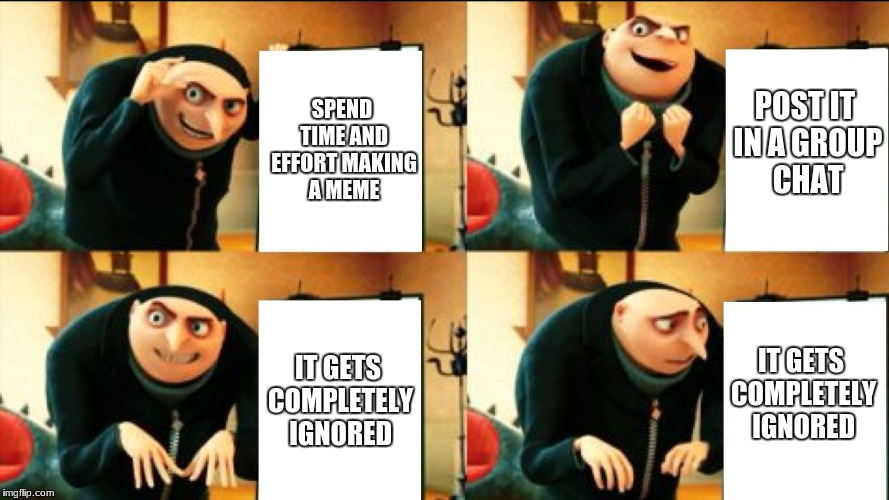 Gru Diabolical Plan Fail | SPEND TIME AND EFFORT MAKING A MEME POST IT IN A GROUP CHAT IT GETS COMPLETELY IGNORED IT GETS COMPLETELY IGNORED | image tagged in gru diabolical plan fail | made w/ Imgflip meme maker