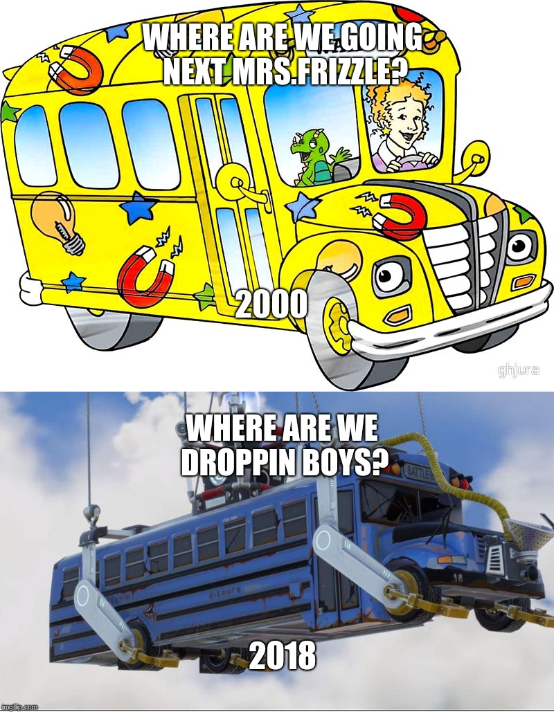 School then vs. now | WHERE ARE WE GOING NEXT MRS.FRIZZLE? WHERE ARE WE DROPPIN BOYS? 2000 2018 | image tagged in fortnite meme,fortnite,magic school bus,school | made w/ Imgflip meme maker