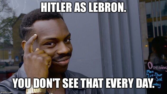Roll Safe Think About It Meme | HITLER AS LEBRON. YOU DON'T SEE THAT EVERY DAY. | image tagged in memes,roll safe think about it | made w/ Imgflip meme maker