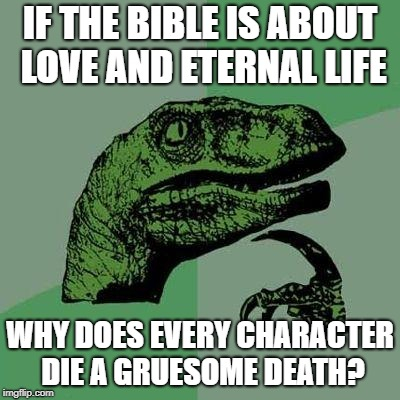 Dino | IF THE BIBLE IS ABOUT LOVE AND ETERNAL LIFE WHY DOES EVERY CHARACTER DIE A GRUESOME DEATH? | image tagged in dino | made w/ Imgflip meme maker