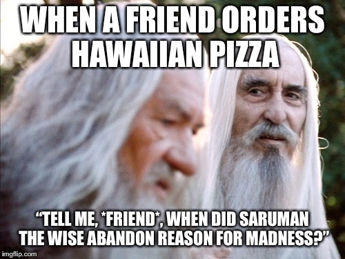 "Saruman the Wise | WHEN A FRIEND ORDERS HAWAIIAN PIZZA ""TELL ME, *FRIEND*, WHEN DID SARUMAN THE WISE ABANDON REASON FOR MADNESS?"" 