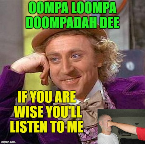 Creepy Condescending Wonka Meme | OOMPA LOOMPA DOOMPADAH DEE IF YOU ARE WISE YOU'LL LISTEN TO ME | image tagged in memes,creepy condescending wonka | made w/ Imgflip meme maker