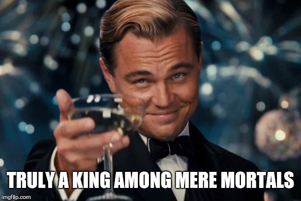Leonardo Dicaprio Cheers Meme | TRULY A KING AMONG MERE MORTALS | image tagged in memes,leonardo dicaprio cheers | made w/ Imgflip meme maker