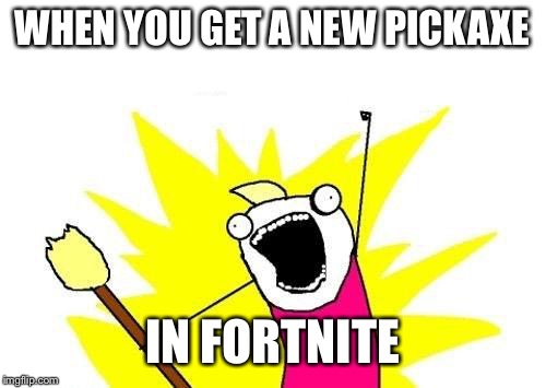 X All The Y Meme | WHEN YOU GET A NEW PICKAXE IN FORTNITE | image tagged in memes,x all the y | made w/ Imgflip meme maker