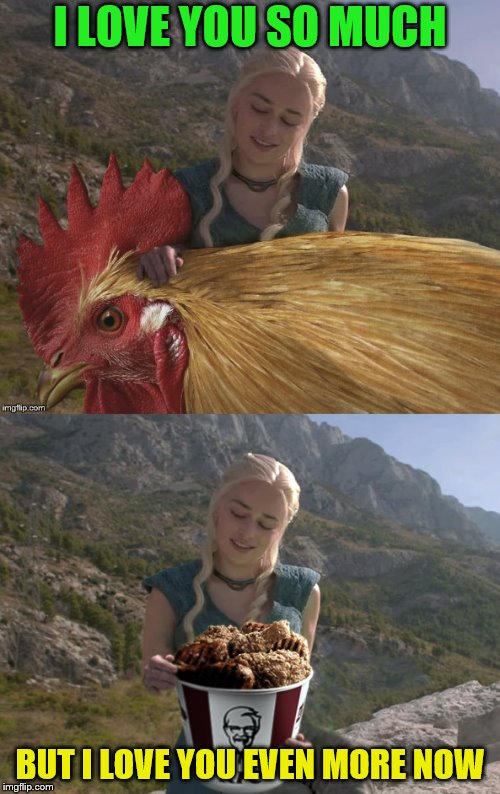 Meme done in conjunction with DashHopes (Chicken Week, April 2-8, a JBmemegeek & giveuahint event!) | I LOVE YOU SO MUCH BUT I LOVE YOU EVEN MORE NOW | image tagged in memes,chicken week,jbmemegeek,giveuahint,theme week stream,game of thrones | made w/ Imgflip meme maker