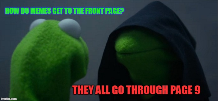 Evil Kermit Meme | HOW DO MEMES GET TO THE FRONT PAGE? THEY ALL GO THROUGH PAGE 9 | image tagged in memes,evil kermit | made w/ Imgflip meme maker