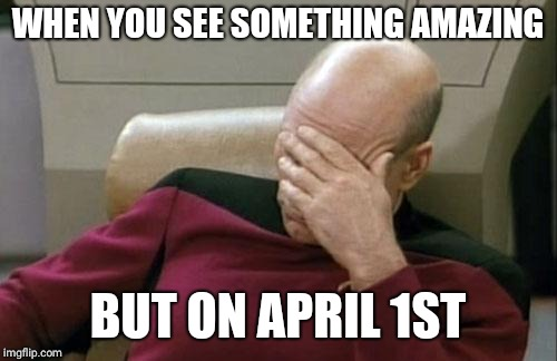 Captain Picard Facepalm Meme | WHEN YOU SEE SOMETHING AMAZING BUT ON APRIL 1ST | image tagged in memes,captain picard facepalm | made w/ Imgflip meme maker
